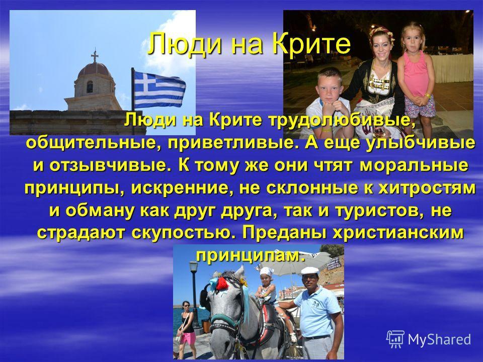 Остров Крит – красивейшее место на Земле. Он имеет богатую историю, насыщенную событиями и сохранившимися артефактами, хранит прочные культурные традиции, соблюдаемые и доныне, отмечен экологическим благополучием, завидным здоровьем и долголетием мес
