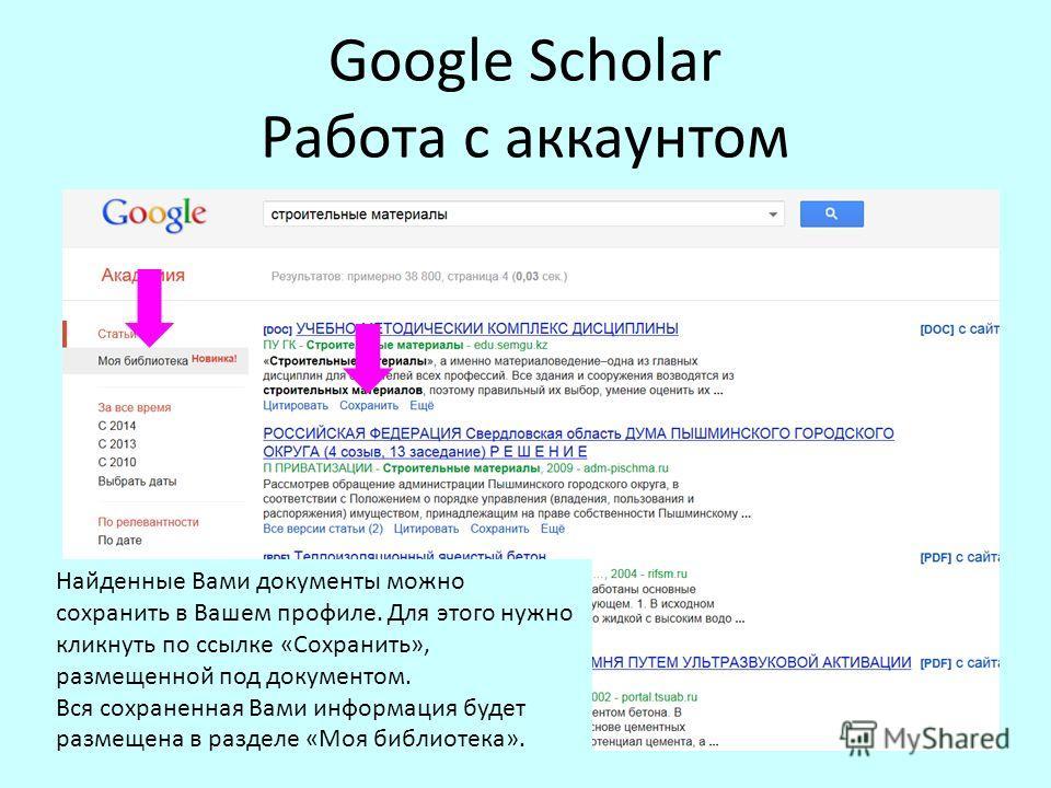 Google Scholar Работа с аккаунтом Найденные Вами документы можно сохранить в Вашем профиле. Для этого нужно кликнуть по ссылке «Сохранить», размещенной под документом. Вся сохраненная Вами информация будет размещена в разделе «Моя библиотека».