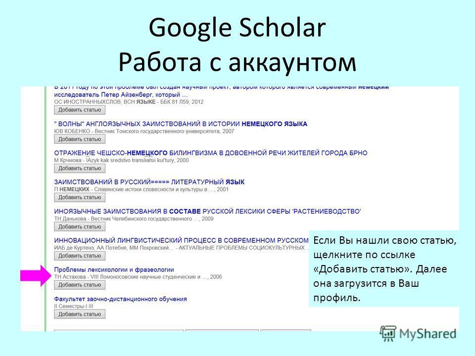 Google Scholar Работа с аккаунтом Если Вы нашли свою статью, щелкните по ссылке «Добавить статью». Далее она загрузится в Ваш профиль.