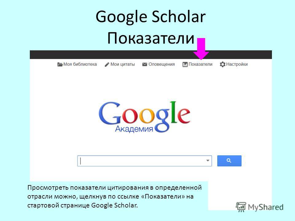 Google Scholar Показатели Просмотреть показатели цитирования в определенной отрасли можно, щелкнув по ссылке «Показатели» на стартовой странице Google Scholar.