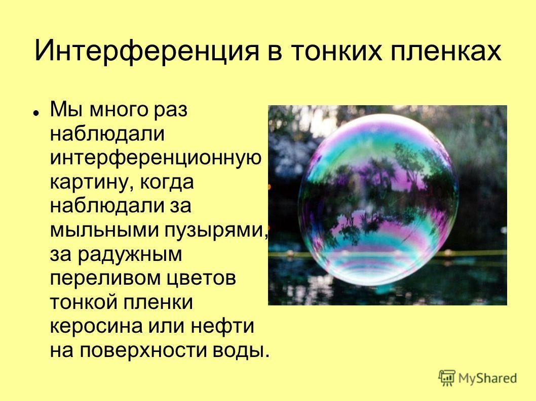 Интерференция в тонких пленках Мы много раз наблюдали интерференционную картину, когда наблюдали за мыльными пузырями, за радужным переливом цветов тонкой пленки керосина или нефти на поверхности воды.