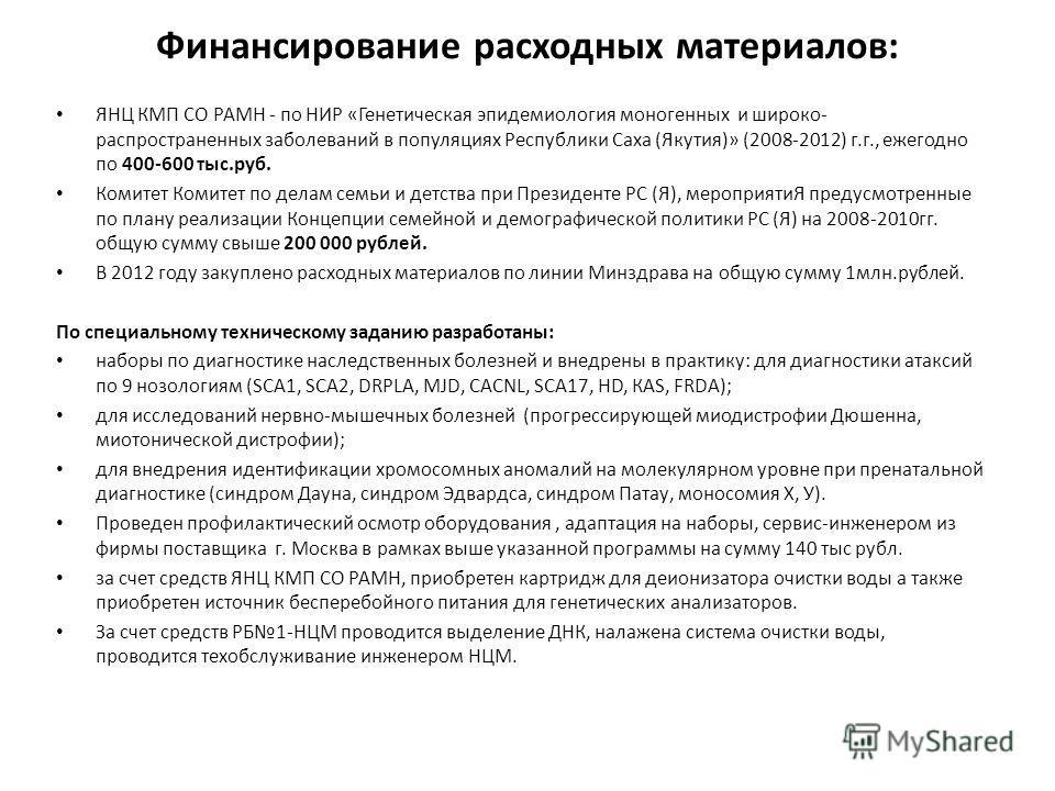 Финансирование расходных материалов: ЯНЦ КМП СО РАМН - по НИР «Генетическая эпидемиология моногенных и широко- распространенных заболеваний в популяциях Республики Саха (Якутия)» (2008-2012) г.г., ежегодно по 400-600 тыс.руб. Комитет Комитет по делам
