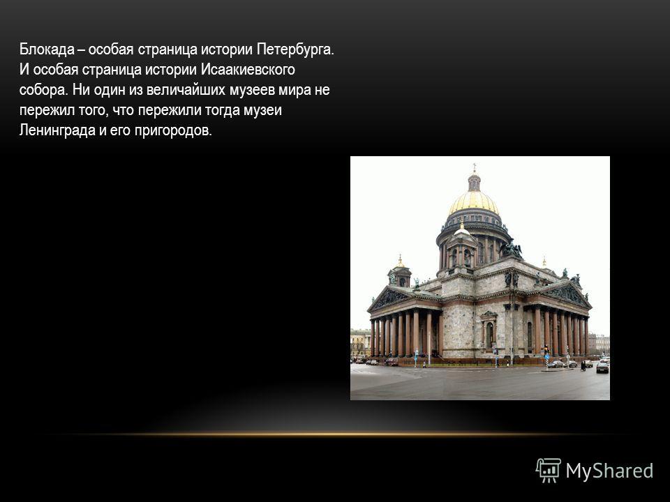 Блокада – особая страница истории Петербурга. И особая страница истории Исаакиевского собора. Ни один из величайших музеев мира не пережил того, что пережили тогда музеи Ленинграда и его пригородов.