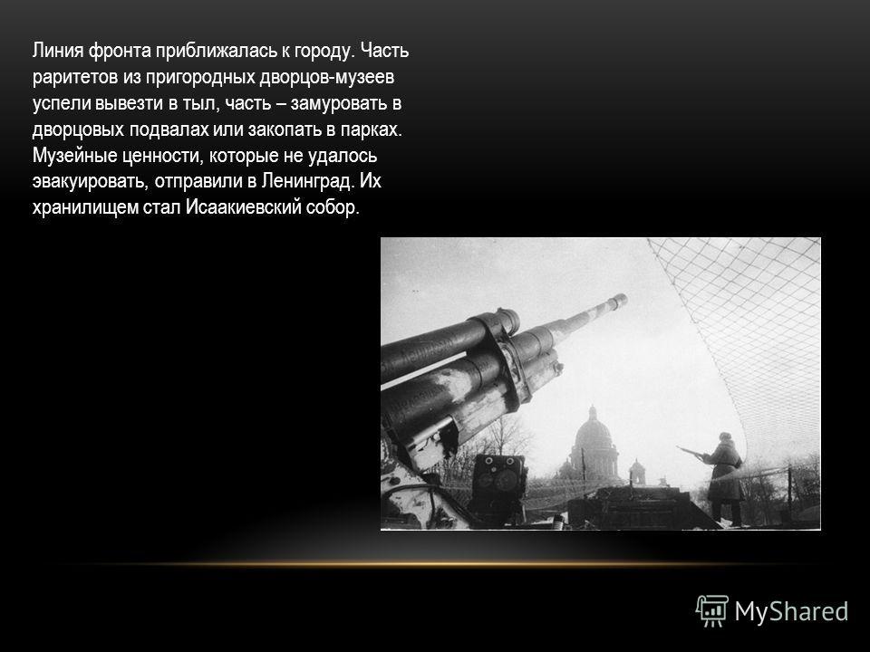Линия фронта приближалась к городу. Часть раритетов из пригородных дворцов-музеев успели вывезти в тыл, часть – замуровать в дворцовых подвалах или закопать в парках. Музейные ценности, которые не удалось эвакуировать, отправили в Ленинград. Их храни