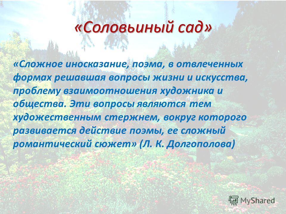 «Соловьиный сад» «Сложное иносказание, поэма, в отвлеченных формах решавшая вопросы жизни и искусства, проблему взаимоотношения художника и общества. Эти вопросы являются тем художественным стержнем, вокруг которого развивается действие поэмы, ее сло
