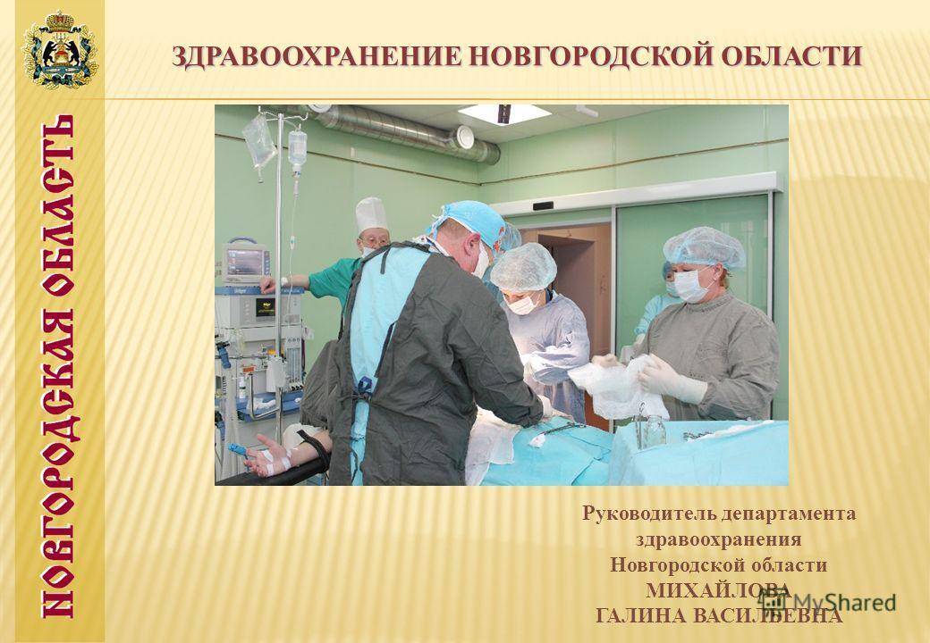 ЗДРАВООХРАНЕНИЕ НОВГОРОДСКОЙ ОБЛАСТИ Руководитель департамента здравоохранения Новгородской области МИХАЙЛОВА ГАЛИНА ВАСИЛЬЕВНА