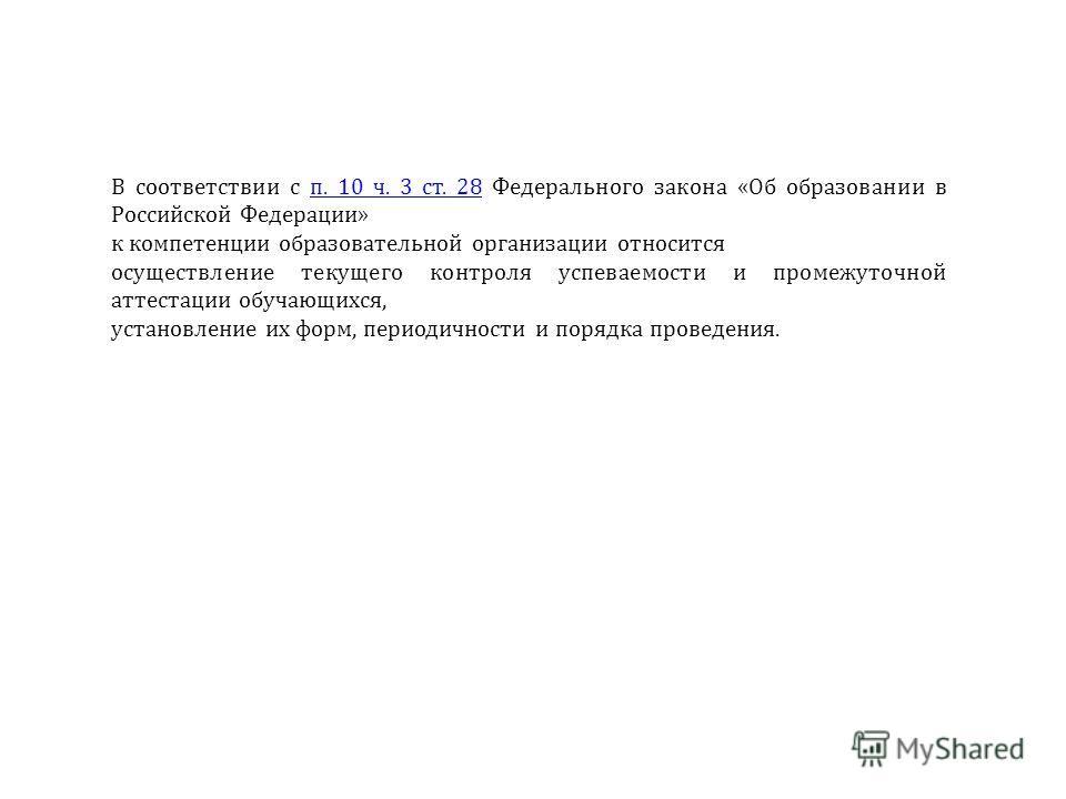 В соответствии с п. 10 ч. 3 ст. 28 Федерального закона «Об образовании в Российской Федерации»п. 10 ч. 3 ст. 28 к компетенции образовательной организации относится осуществление текущего контроля успеваемости и промежуточной аттестации обучающихся, у