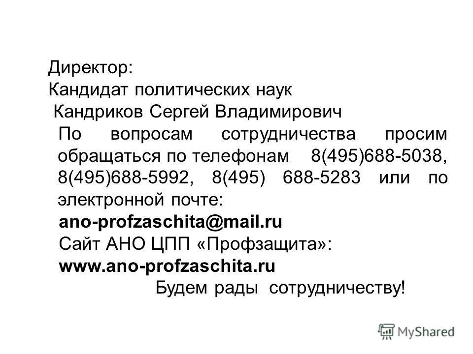 Директор: Кандидат политических наук Кандриков Сергей Владимирович По вопросам сотрудничества просим обращаться по телефонам 8(495)688-5038, 8(495)688-5992, 8(495) 688-5283 или по электронной почте: ano-profzaschita@mail.ru Сайт АНО ЦПП «Профзащита»: