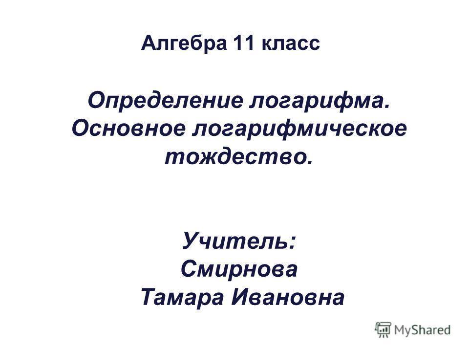 Определение логарифма. Основное логарифмическое тождество. Учитель: Cмирнова Тамара Ивановна Алгебра 11 класс