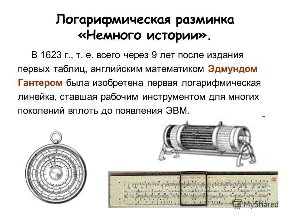Логарифмическая разминка «Немного истории». В 1623 г., т. е. всего через 9 лет после издания первых таблиц, английским математиком Эдмундом Гантером была изобретена первая логарифмическая линейка, ставшая рабочим инструментом для многих поколений впл