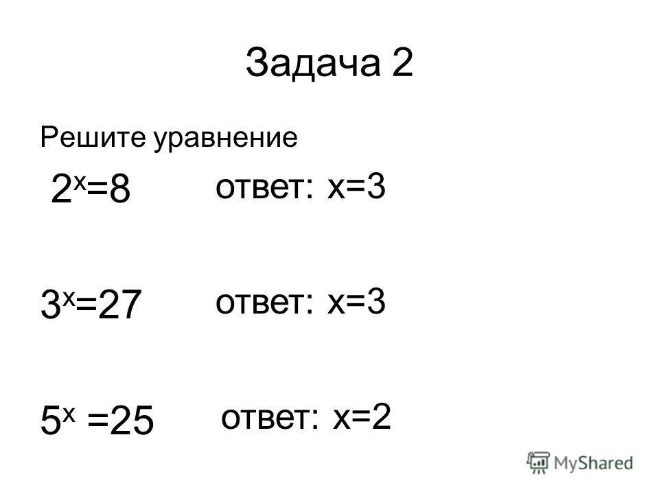 Задача 2 Решите уравнение 2 х =8 3 х =27 5 х =25 ответ: х=3 ответ: х=2