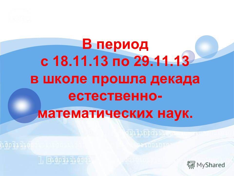 В период с 18.11.13 по 29.11.13 в школе прошла декада естественно- математических наук.
