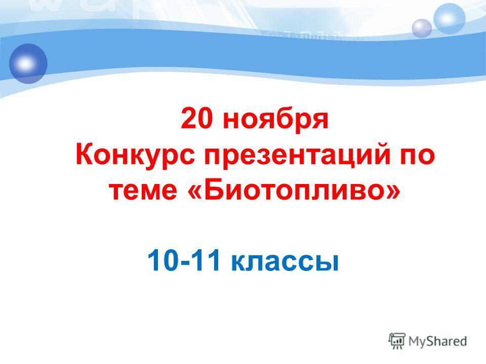 20 ноября Конкурс презентаций по теме «Биотопливо» 10-11 классы