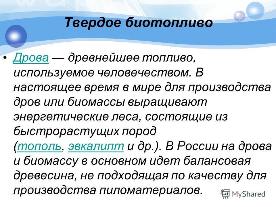 Твердое биотопливо Дрова древнейшее топливо, используемое человечеством. В настоящее время в мире для производства дров или биомассы выращивают энергетические леса, состоящие из быстрорастущих пород (тополь, эвкалипт и др.). В России на дрова и биома