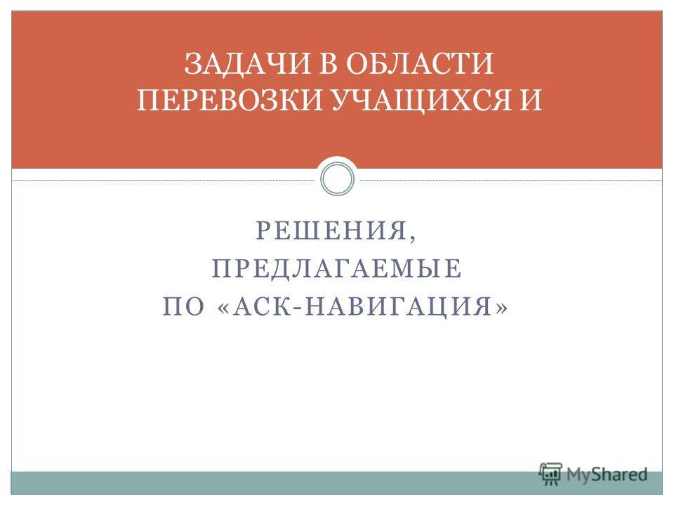 РЕШЕНИЯ, ПРЕДЛАГАЕМЫЕ ПО «АСК-НАВИГАЦИЯ» ЗАДАЧИ В ОБЛАСТИ ПЕРЕВОЗКИ УЧАЩИХСЯ И