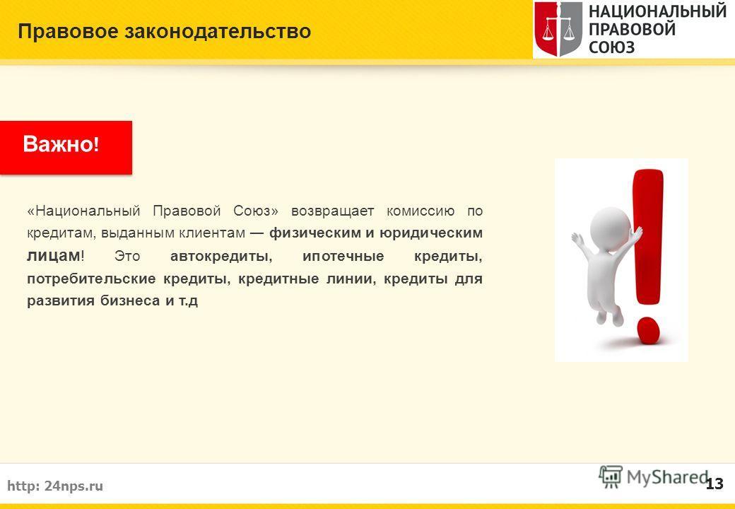 Правовое законодательство 13 http: 24nps.ru Важно ! «Национальный Правовой Союз» возвращает комиссию по кредитам, выданным клиентам физическим и юридическим лицам ! Это автокредиты, ипотечные кредиты, потребительские кредиты, кредитные линии, кредиты