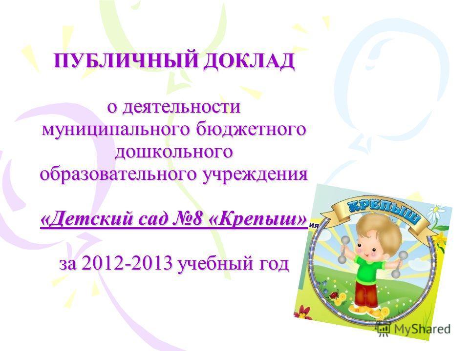 ПУБЛИЧНЫЙ ДОКЛАД о деятельности муниципального бюджетного дошкольного образовательного учреждения «Детский сад 8 «Крепыш» за 2012-2013 учебный год