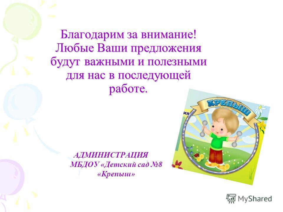 Благодарим за внимание! Любые Ваши предложения будут важными и полезными для нас в последующей работе. Благодарим за внимание! Любые Ваши предложения будут важными и полезными для нас в последующей работе. АДМИНИСТРАЦИЯ МБДОУ «Детский сад 8 «Крепыш»