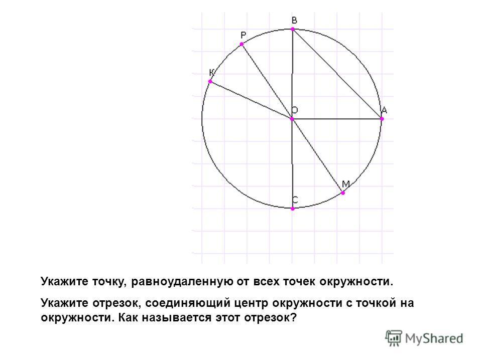 Укажите точку, равноудаленную от всех точек окружности. Укажите отрезок, соединяющий центр окружности с точкой на окружности. Как называется этот отрезок?