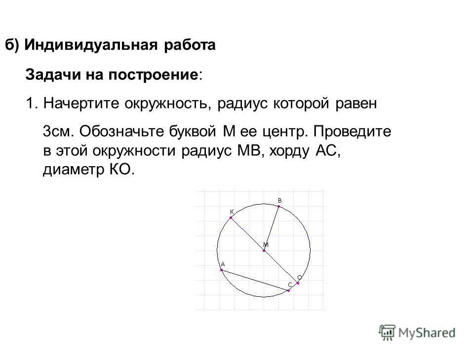 б) Индивидуальная работа Задачи на построение: 1.Начертите окружность, радиус которой равен 3см. Обозначьте буквой М ее центр. Проведите в этой окружности радиус МВ, хорду АС, диаметр КО.