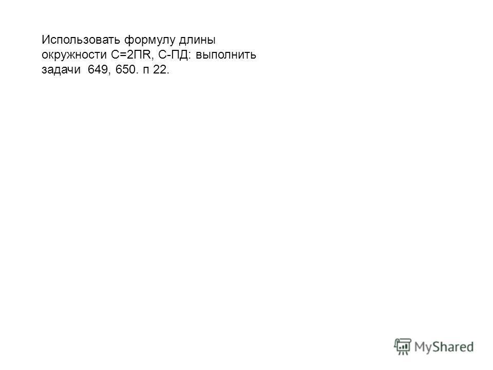 Использовать формулу длины окружности С=2ПR, С-ПД: выполнить задачи 649, 650. п 22.