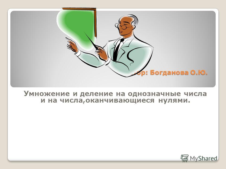 Автор: Богданова О.Ю. Умножение и деление на однозначные числа и на числа,оканчивающиеся нулями.
