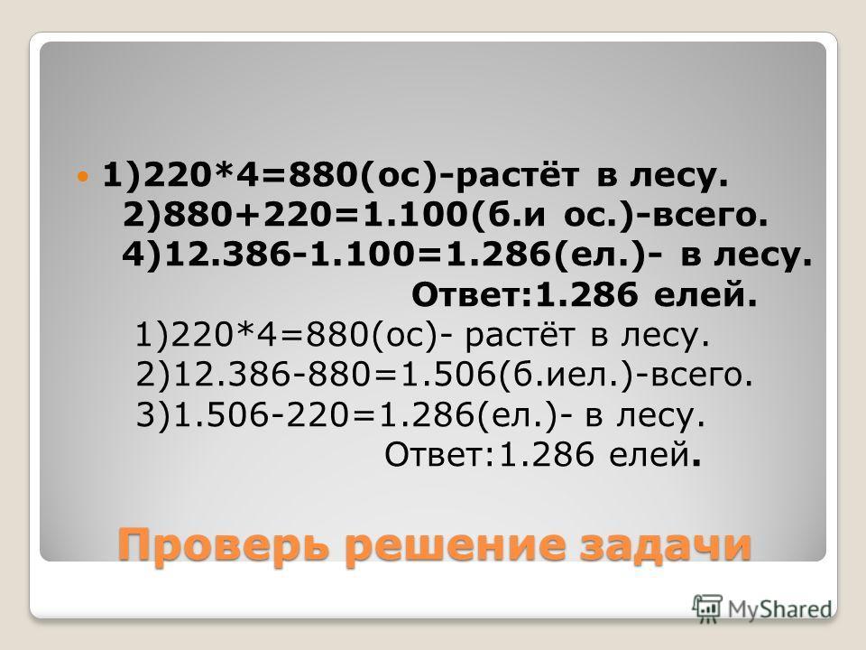 Проверь решение задачи 1)220*4=880(ос)-растёт в лесу. 2)880+220=1.100(б.и ос.)-всего. 4)12.386-1.100=1.286(ел.)- в лесу. Ответ:1.286 елей. 1)220*4=880(ос)- растёт в лесу. 2)12.386-880=1.506(б.иел.)-всего. 3)1.506-220=1.286(ел.)- в лесу. Ответ:1.286 е