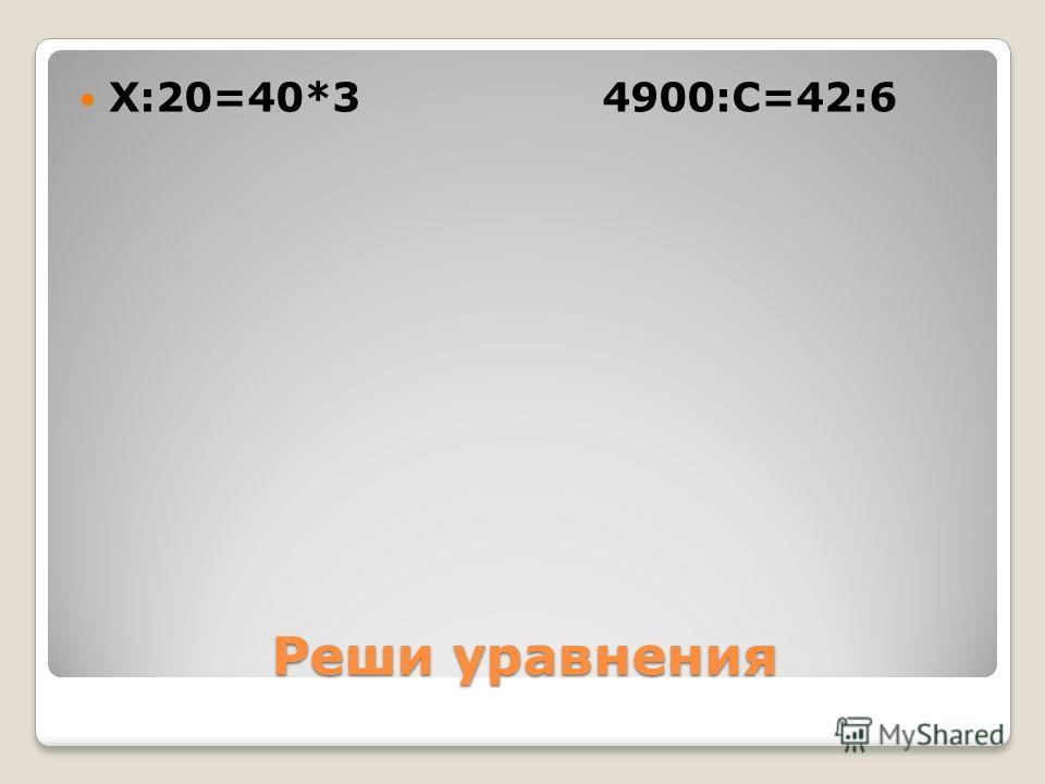Реши уравнения Х:20=40*3 4900:С=42:6
