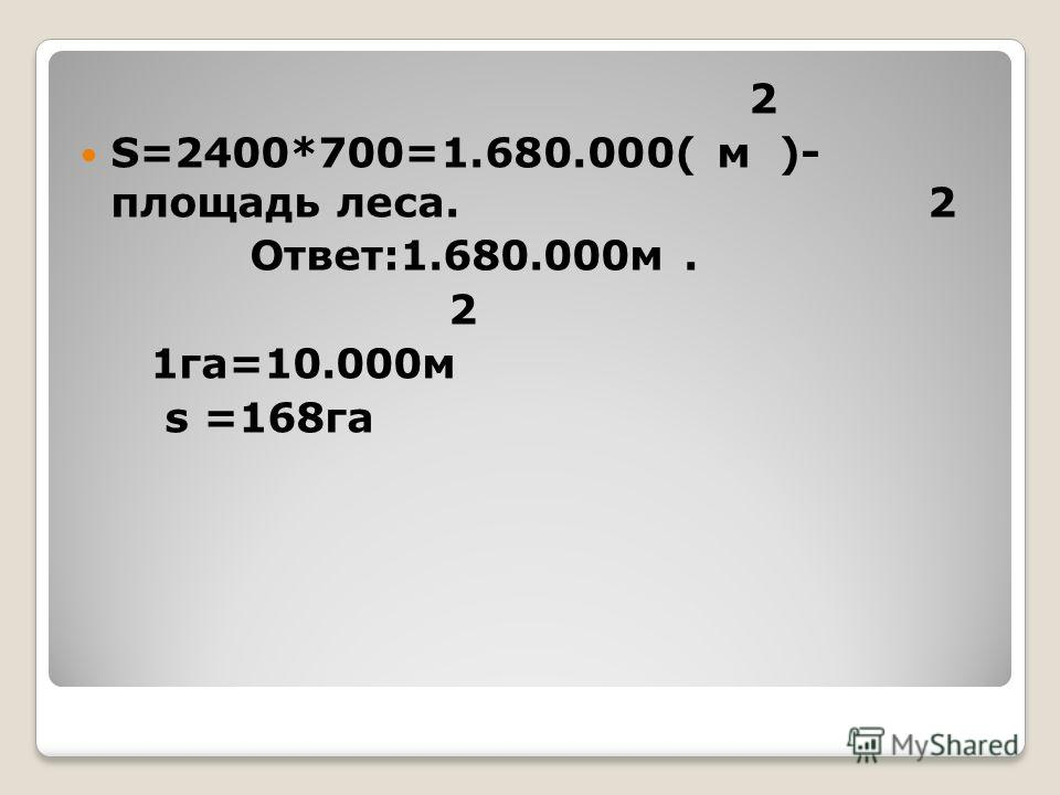 2 S=2400*700=1.680.000( м )- площадь леса. 2 Ответ:1.680.000м. 2 1га=10.000м s =168га