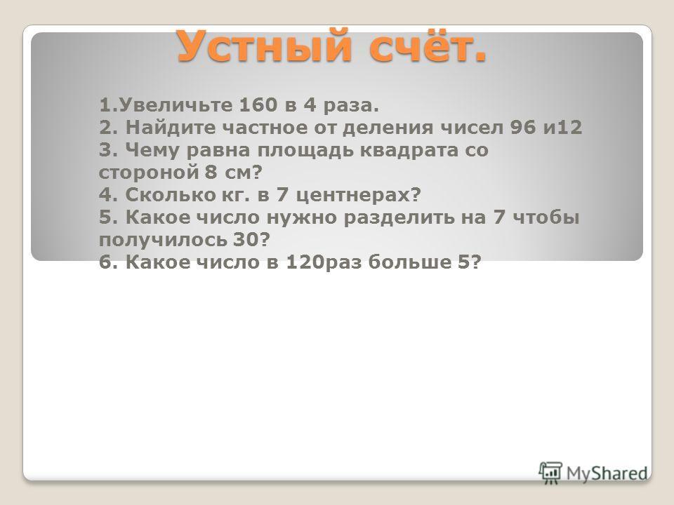 Устный счёт. 1.Увеличьте 160 в 4 раза. 2. Найдите частное от деления чисел 96 и12 3. Чему равна площадь квадрата со стороной 8 см? 4. Сколько кг. в 7 центнерах? 5. Какое число нужно разделить на 7 чтобы получилось 30? 6. Какое число в 120раз больше 5