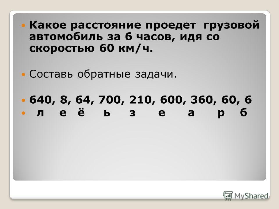 Какое расстояние проедет грузовой автомобиль за 6 часов, идя со скоростью 60 км/ч. Составь обратные задачи. 640, 8, 64, 700, 210, 600, 360, 60, 6 л е ё ь з е а р б