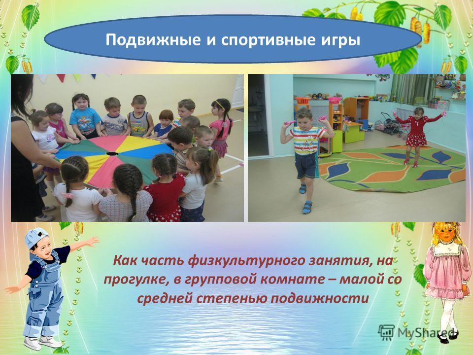 Подвижные и спортивные игры Как часть физкультурного занятия, на прогулке, в групповой комнате – малой со средней степенью подвижности