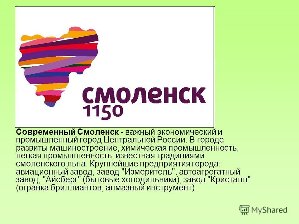 Современный Смоленск - важный экономический и промышленный город Центральной России. В городе развиты машиностроение, химическая промышленность, легкая промышленность, известная традициями смоленского льна. Крупнейшие предприятия города: авиационный