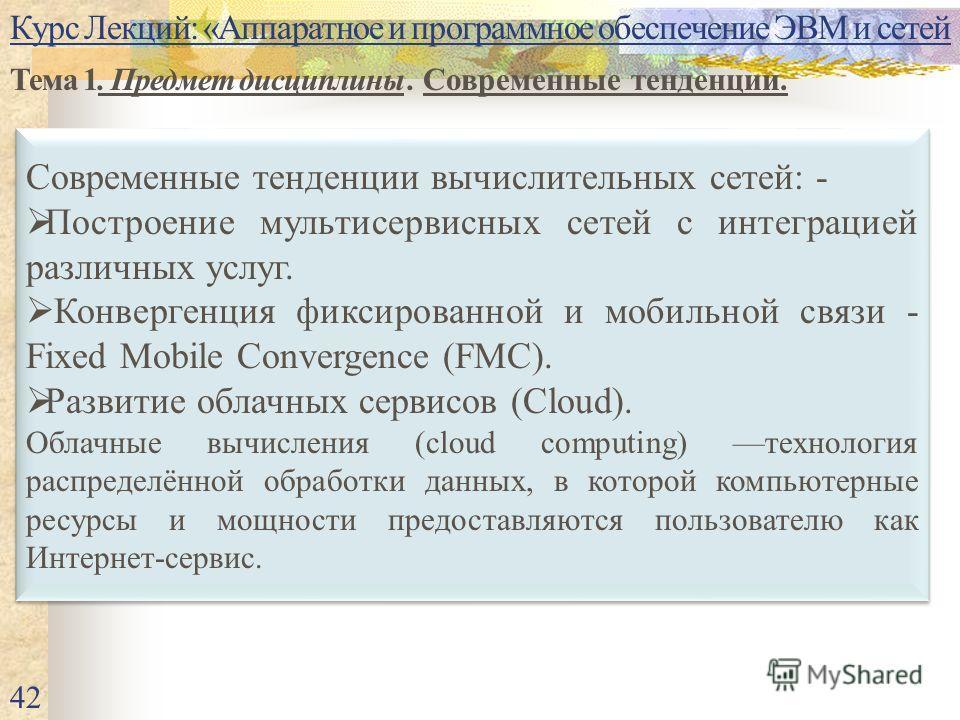 Курс Лекций: «Аппаратное и программное обеспечение ЭВМ и сетей Тема 1. Предмет дисциплины. Современные тенденции. 42 Современные тенденции вычислительных сетей: - Построение мультисервисных сетей с интеграцией различных услуг. Конвергенция фиксирован