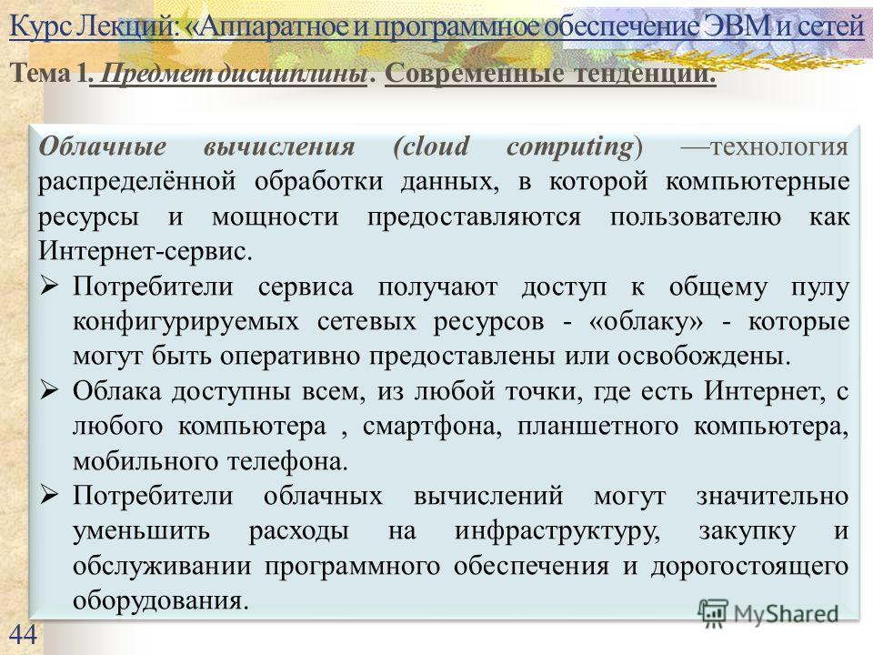 Курс Лекций: «Аппаратное и программное обеспечение ЭВМ и сетей Тема 1. Предмет дисциплины. Современные тенденции. 44 Облачные вычисления (cloud computing) технология распределённой обработки данных, в которой компьютерные ресурсы и мощности предостав