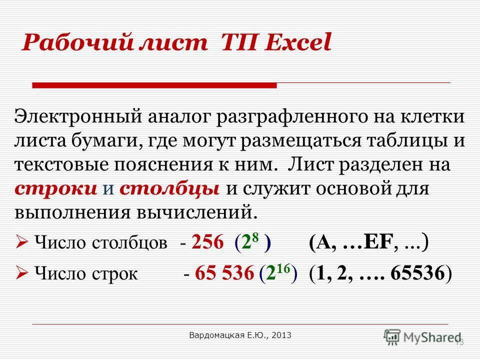 Рабочий лист ТП Excel 13 Электронный аналог разграфленного на клетки листа бумаги, где могут размещаться таблицы и текстовые пояснения к ним. Лист разделен на строки и столбцы и служит основой для выполнения вычислений. Число столбцов - 256 (2 8 ) (A
