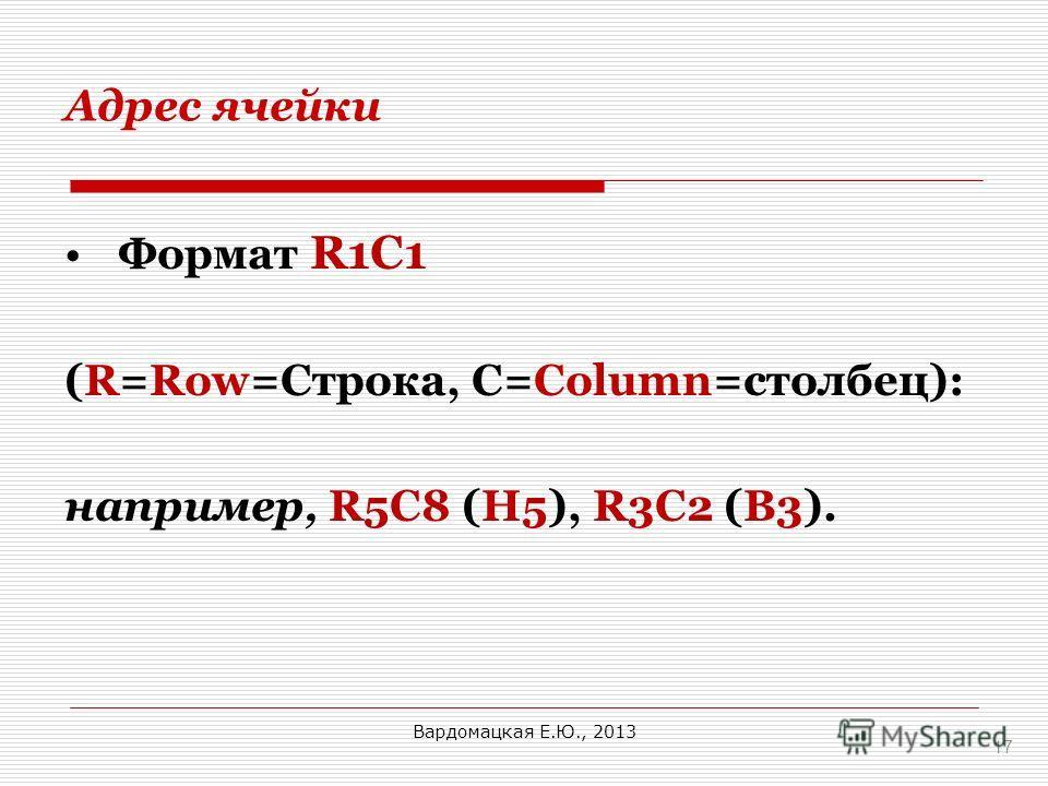 Адрес ячейки Формат R1C1 (R=Row=Строка, С=Column=столбец): например, R5C8 (Н5), R3C2 (B3). 17 Вардомацкая Е.Ю., 2013