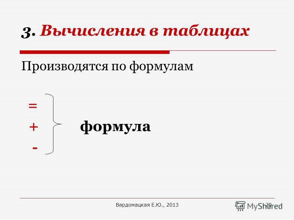 3. Вычисления в таблицах Производятся по формулам = + формула - Вардомацкая Е.Ю., 201329