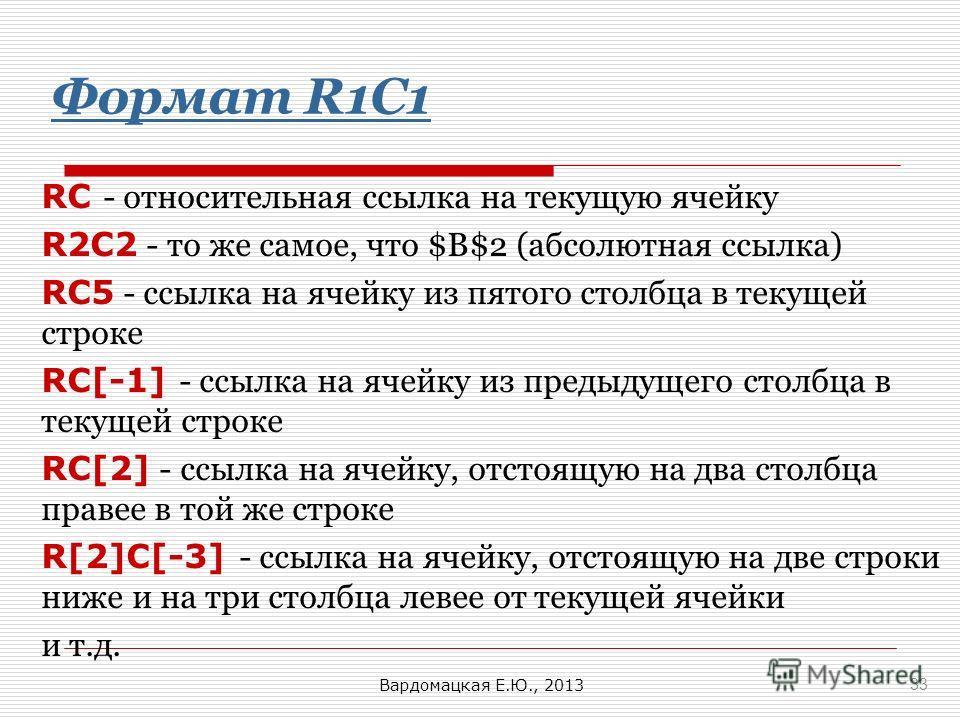 Формат R1C1 RC - относительная ссылка на текущую ячейку R2C2 - то же самое, что $B$2 (абсолютная ссылка) RC5 - ссылка на ячейку из пятого столбца в текущей строке RC[-1] - ссылка на ячейку из предыдущего столбца в текущей строке RC[2] - ссылка на яче