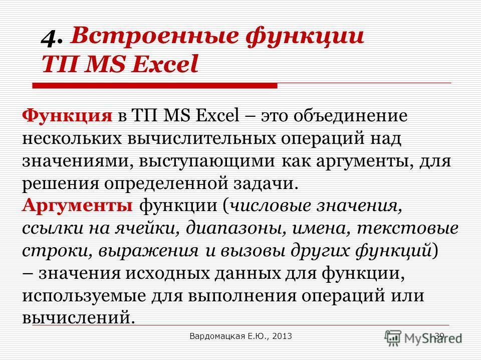 Функция в ТП MS Excel – это объединение нескольких вычислительных операций над значениями, выступающими как аргументы, для решения определенной задачи. Аргументы функции (числовые значения, ссылки на ячейки, диапазоны, имена, текстовые строки, выраже