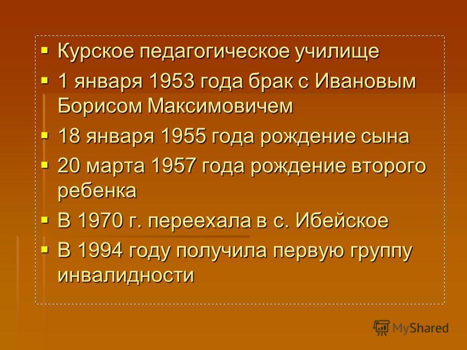 Курское педагогическое училище Курское педагогическое училище 1 января 1953 года брак с Ивановым Борисом Максимовичем 1 января 1953 года брак с Ивановым Борисом Максимовичем 18 января 1955 года рождение сына 18 января 1955 года рождение сына 20 марта