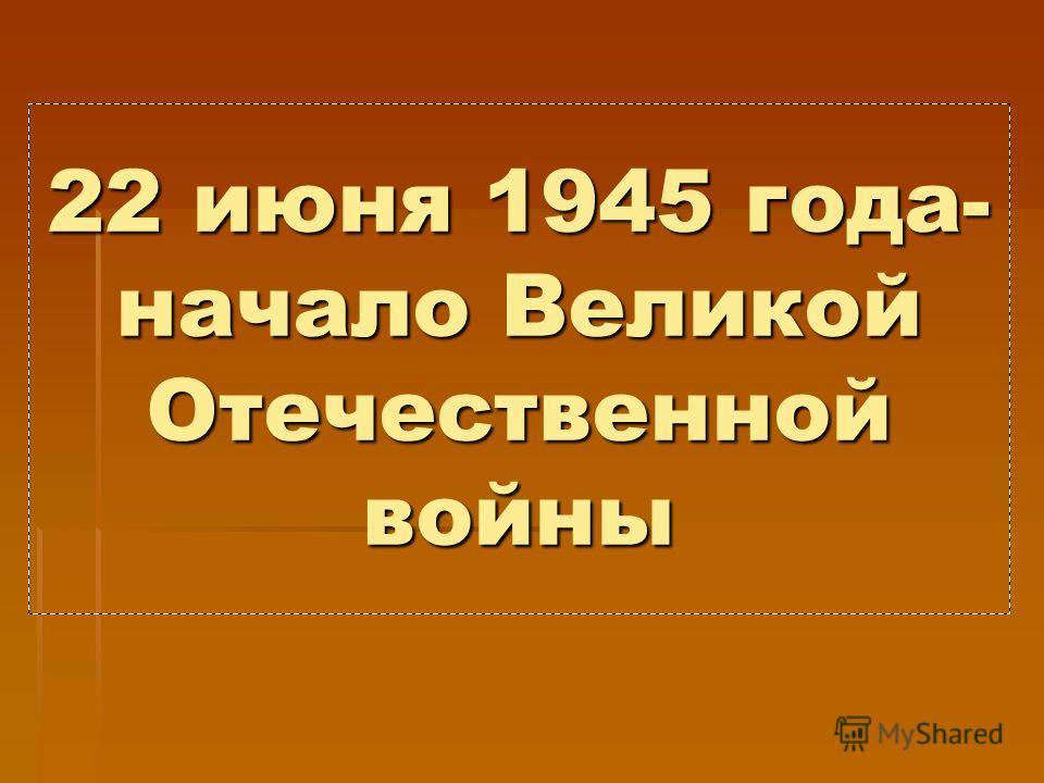 22 июня 1945 года- начало Великой Отечественной войны