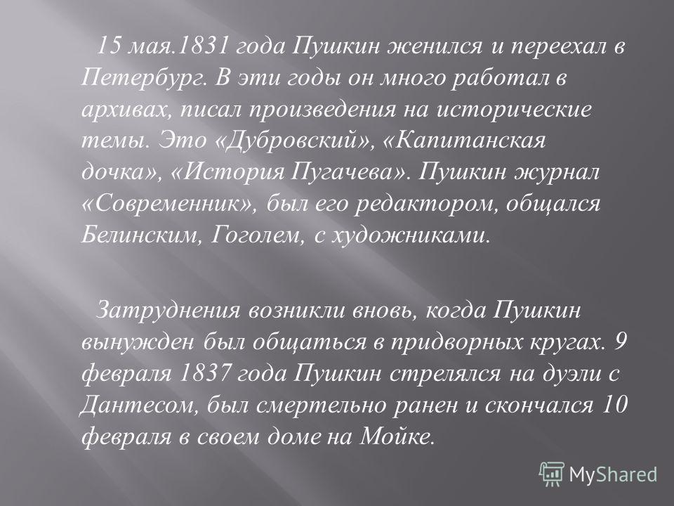 15 мая.1831 года Пушкин женился и переехал в Петербург. В эти годы он много работал в архивах, писал произведения на исторические темы. Это « Дубровский », « Капитанская дочка », « История Пугачева ». Пушкин журнал « Современник », был его редактором