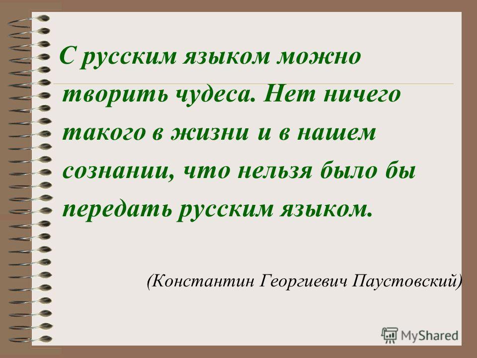 С русским языком можно творить чудеса. Нет ничего такого в жизни и в нашем сознании, что нельзя было бы передать русским языком. (Константин Георгиевич Паустовский)