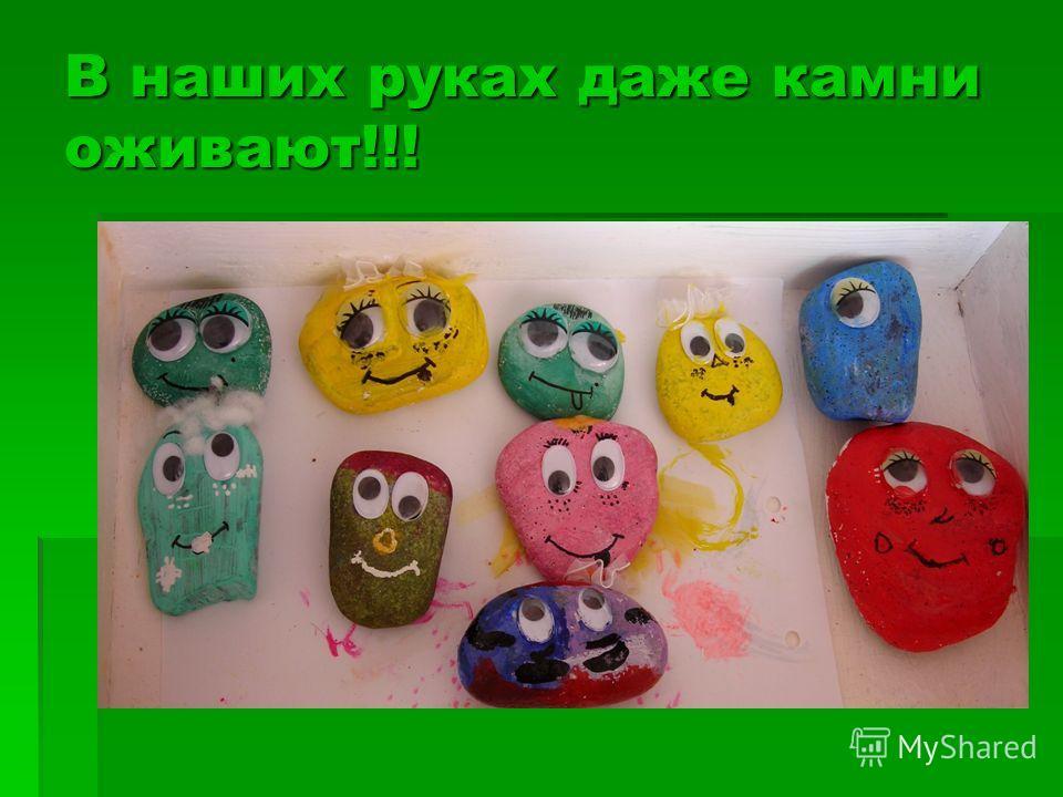 В наших руках даже камни оживают!!!