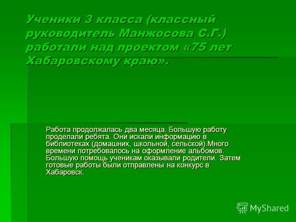 Ученики 3 класса (классный руководитель Манжосова С.Г.) работали над проектом «75 лет Хабаровскому краю». Работа продолжалась два месяца. Большую работу проделали ребята. Они искали информацию в библиотеках (домашних, школьной, сельской).Много времен