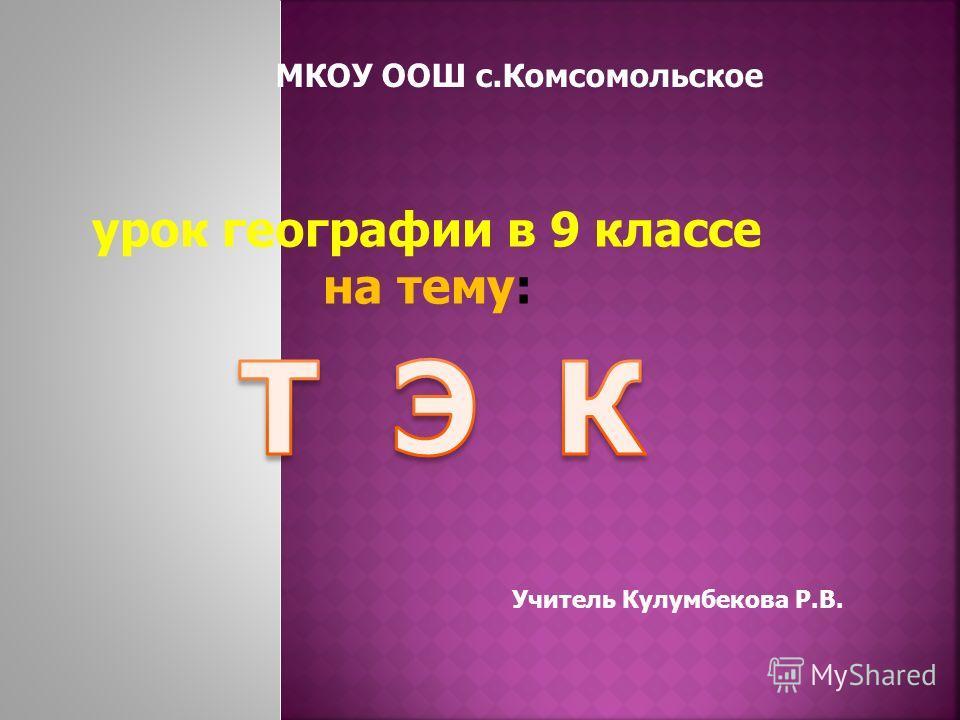 МКОУ ООШ с.Комсомольское урок географии в 9 классе на тему: Учитель Кулумбекова Р.В.