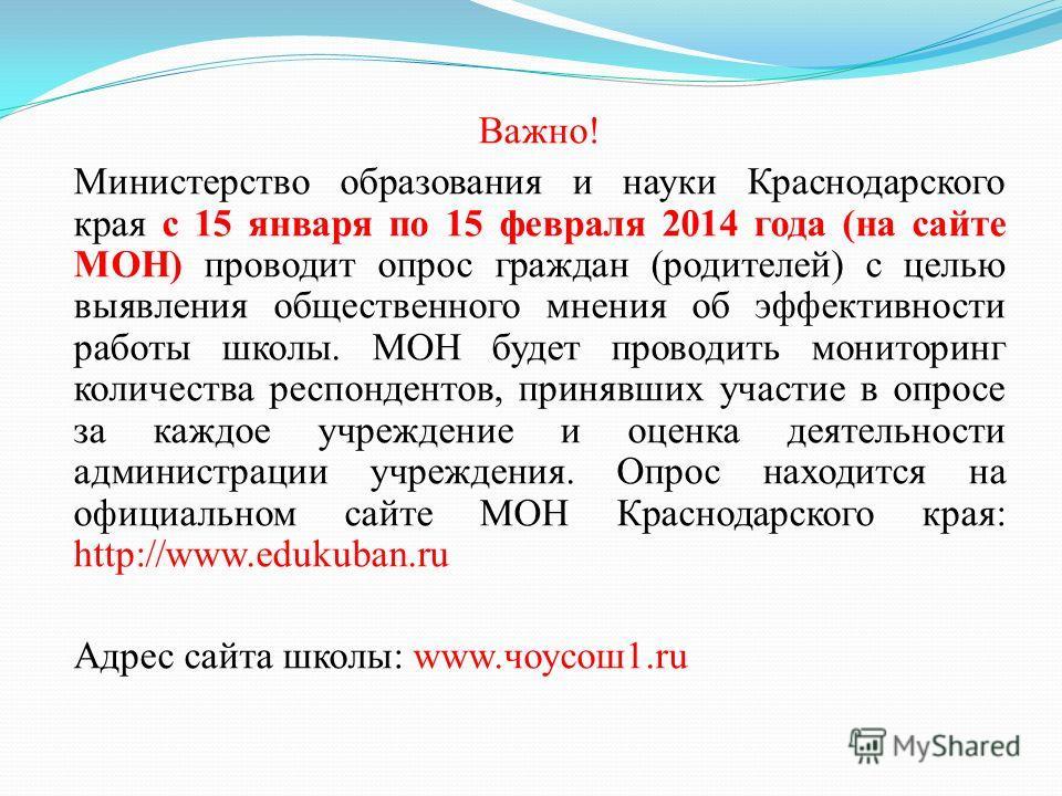 Важно! Министерство образования и науки Краснодарского края с 15 января по 15 февраля 2014 года (на сайте МОН) проводит опрос граждан (родителей) с целью выявления общественного мнения об эффективности работы школы. МОН будет проводить мониторинг кол