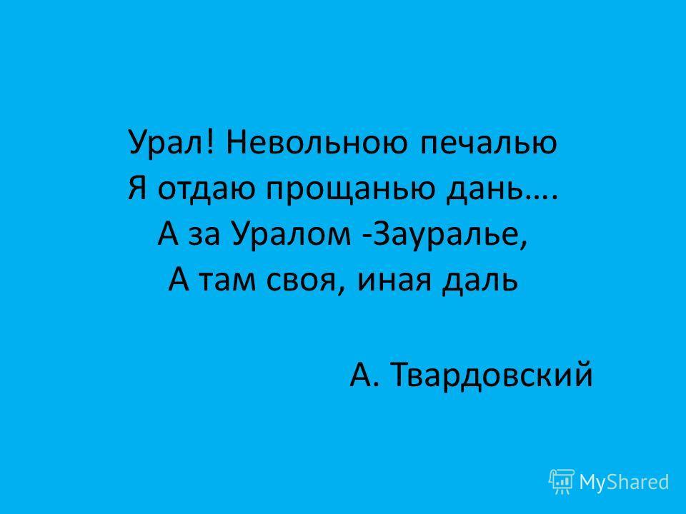 Урал! Невольною печалью Я отдаю прощанью дань…. А за Уралом -Зауралье, А там своя, иная даль А. Твардовский