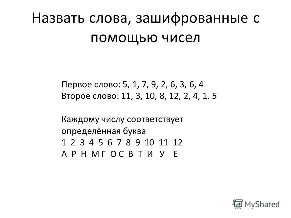 Назвать слова, зашифрованные с помощью чисел Первое слово: 5, 1, 7, 9, 2, 6, 3, 6, 4 Второе слово: 11, 3, 10, 8, 12, 2, 4, 1, 5 Каждому числу соответствует определённая буква 1 2 3 4 5 6 7 8 9 10 11 12 А Р Н М Г О С В Т И У Е